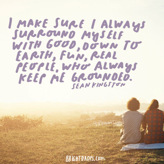"""I make sure I always surround myself with good, down to earth, fun, real people, who always keep me grounded."" - Sean Kingston"