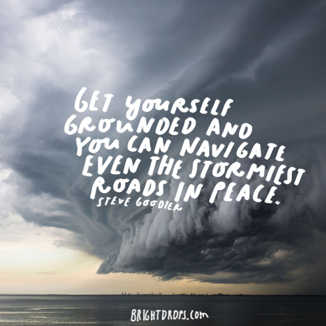 """Get yourself grounded and you can navigate even the stormiest roads in peace."" - Steve Goodier"