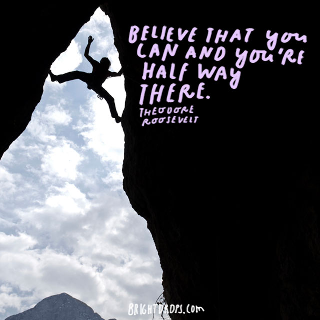 """Believe that you can and you're half way there."" - Theodore Roosevelt"