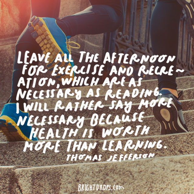 """Leave all the afternoon for exercise and recreation, which are as necessary as reading. I will rather say more necessary because health is worth more than learning."" - Thomas Jefferson"