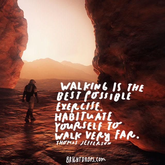 """Walking is the best possible exercise. Habituate yourself to walk very far."" - Thomas Jefferson"