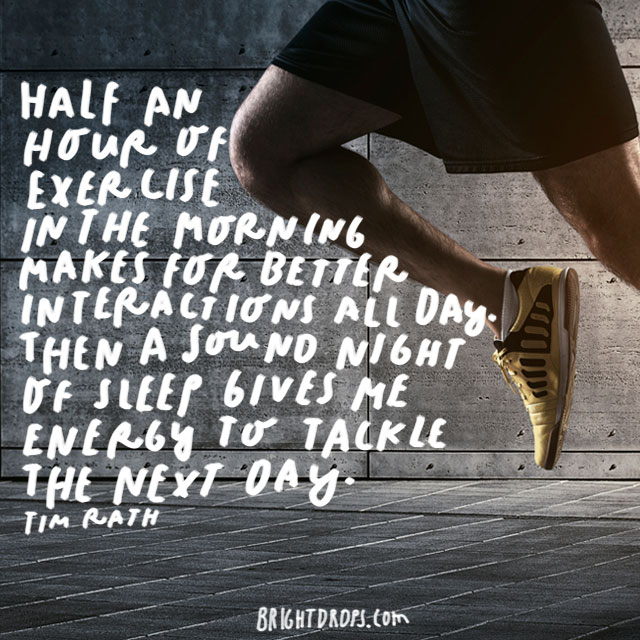 """Half an hour of exercise in the morning makes for better interactions all day. Then a sound night of sleep gives me energy to tackle the next day. I am a more active parent, a better spouse, and more engaged in my work when I eat, move, and sleep well."" - Tim Rath"