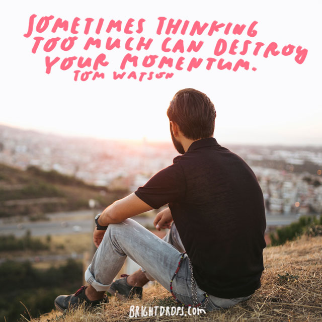 """Sometimes thinking too much can destroy your momentum."" - Tom Watson"