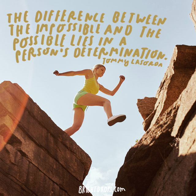 """The difference between the impossible and the possible lies in a person's determination."" - Tommy Lasorda"