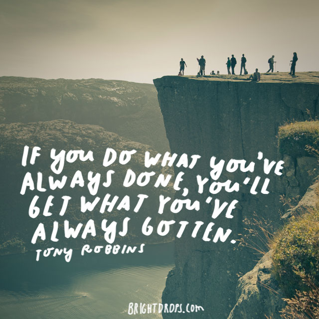 """If you do what you've always done, you'll get what you've always gotten."" - Tony Robbins"