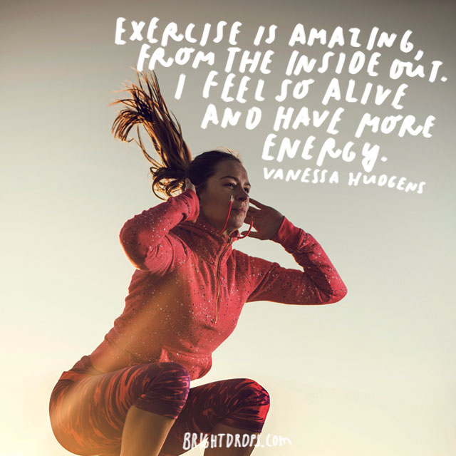 """Exercise is amazing, from the inside out. I feel so alive and have more energy."" - Vanessa Hudgens"