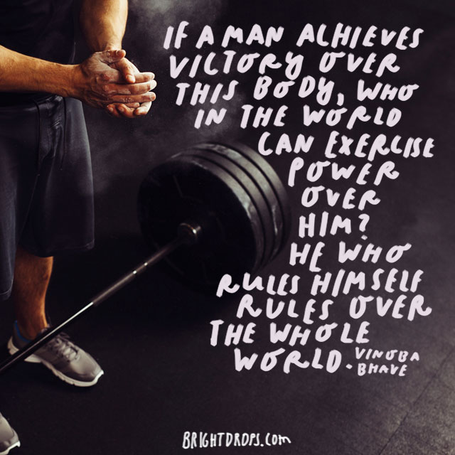 """If a man achieves victory over this body, who in the world can exercise power over him? He who rules himself rules over the whole world."" - Vinoba Bhave"