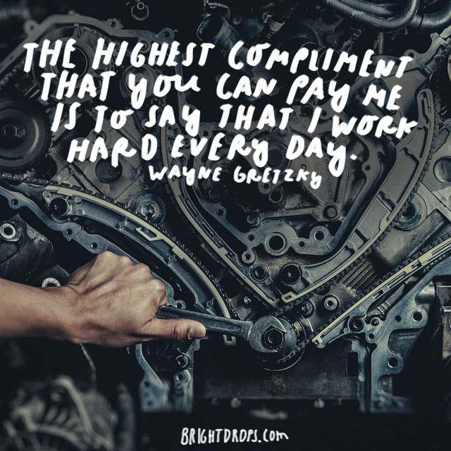 """The highest compliment that you can pay me is to say that I work hard every day."" - Wayne Gretzky"