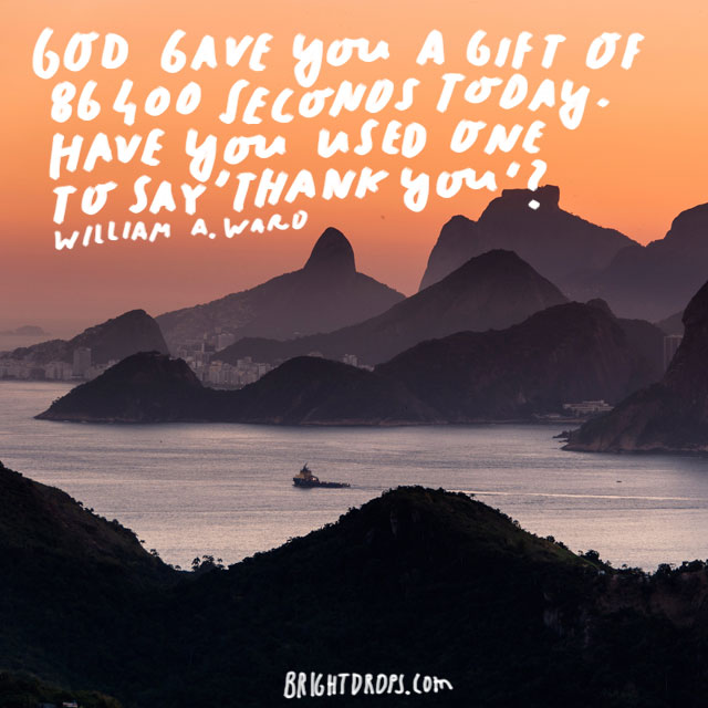 """God gave you a gift of 86,400 seconds today. Have you used one to say 'thank you?'"" - William A. Ward"