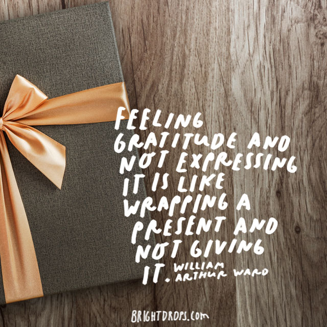 """Feeling gratitude and not expressing it is like wrapping a present and not giving it."" - William Arthur Ward"