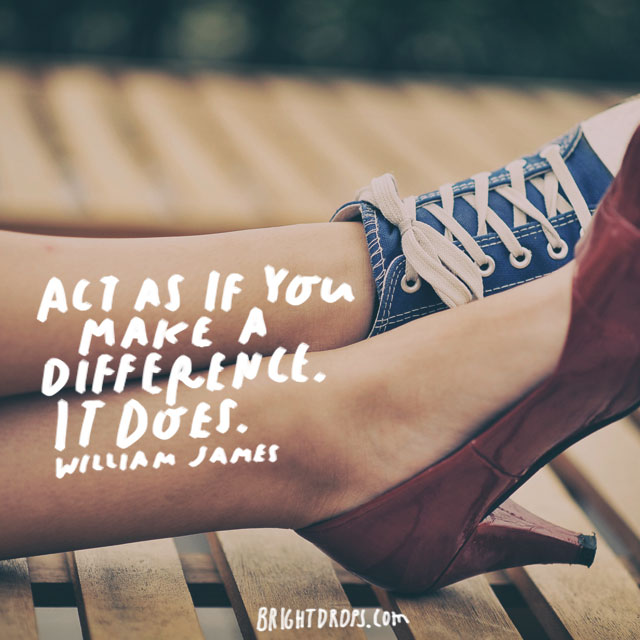 """Act as if you make a difference. It does."" - William James"