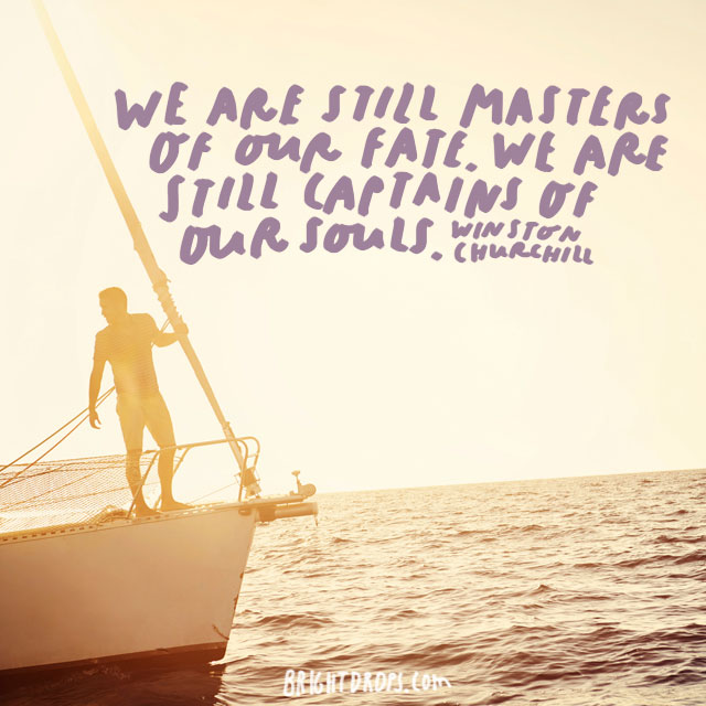 """We are still masters of our fate. We are still captains of our souls. "" - Winston Churchill"