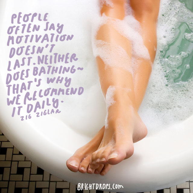 """People often say motivation doesn't last. Neither does bathing—that's why we recommend it daily."" - Zig Ziglar"