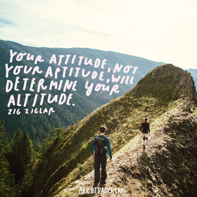 """Your attitude, not your aptitude, will determine your altitude."" - Zig ziglar"
