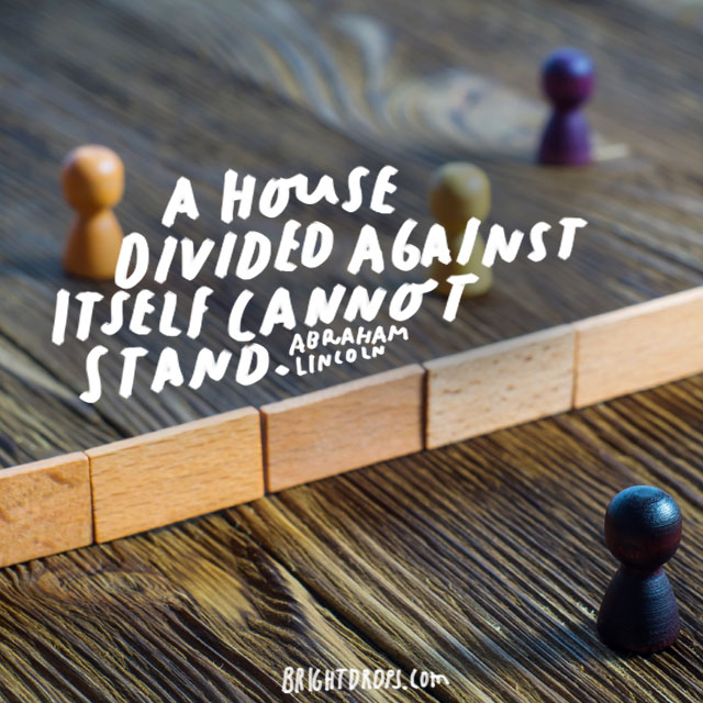"""A house divided against itself cannot stand."" - Abraham Lincoln"