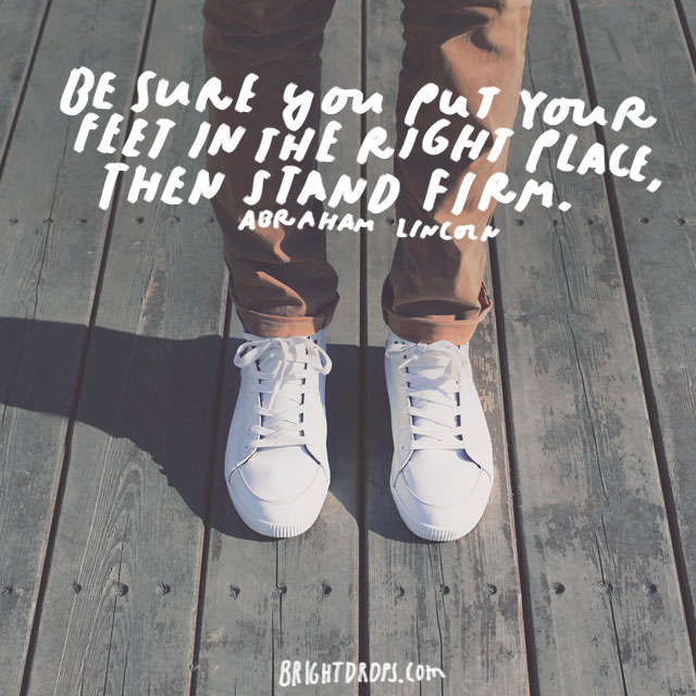 """Be sure you put your feet in the right place, then stand firm."" - Abraham Lincoln"