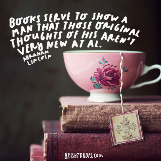 """Books serve to show a man that those original thoughts of his aren't very new at all."" - Abraham Lincoln"