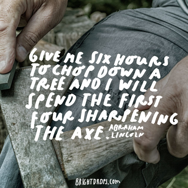 """Give me six hours to chop down a tree and I will spend the first four sharpening the axe."" - Abraham Lincoln"