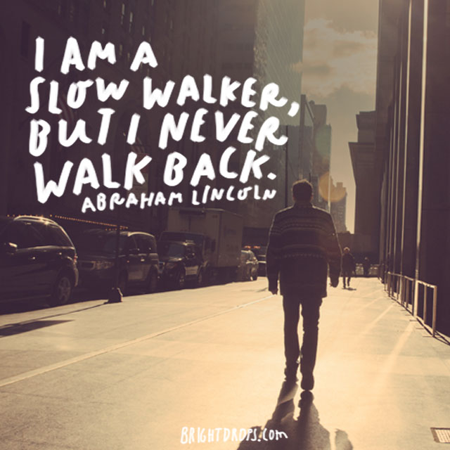 """I am a slow walker, but I never walk back."" - Abraham Lincoln"