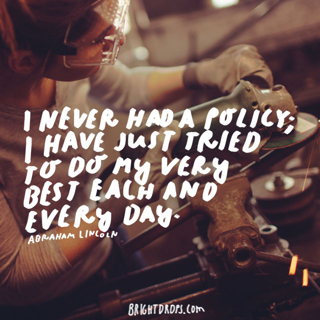 """I never had a policy; I have just tried to do my very best each and every day."" - Abraham Lincoln"
