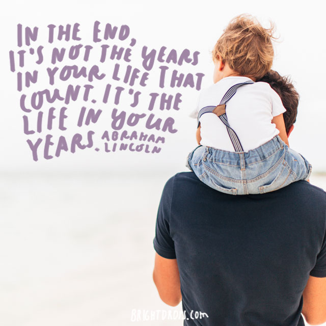 """In the end, it's not the years in your life that count. It's the life in your years."" - Abraham Lincoln"