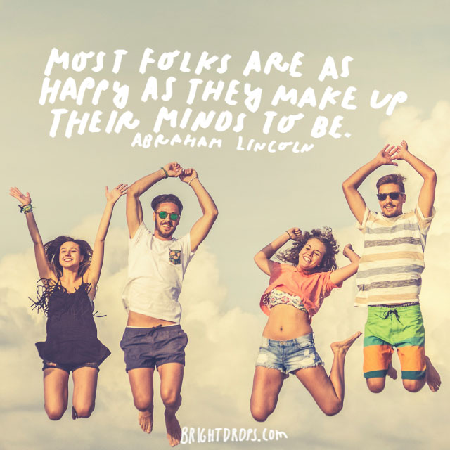 """Most folks are as happy as they make up their minds to be."" - Abraham Lincoln"
