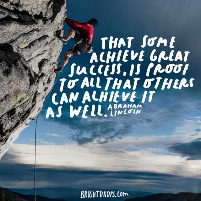 """That some achieve great success, is proof to all that others can achieve it as well."" - Abraham Lincoln"