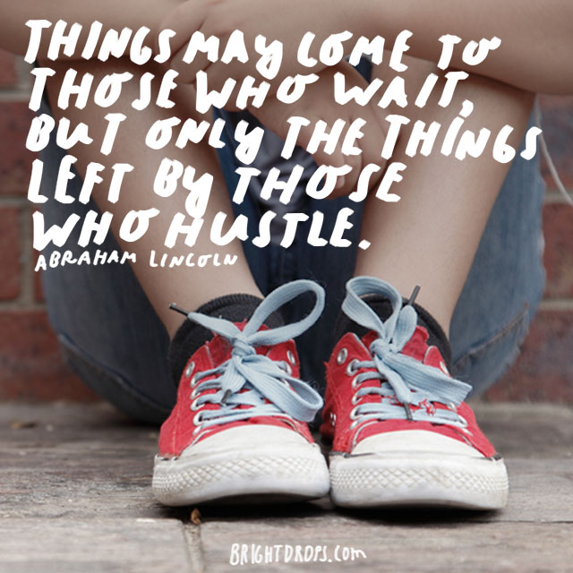 """Things may come to those who wait, but only the things left by those who hustle."" - Abraham Lincoln"