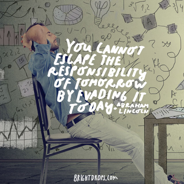 """You cannot escape the responsibility of tomorrow by evading it today."" - Abraham Lincoln"