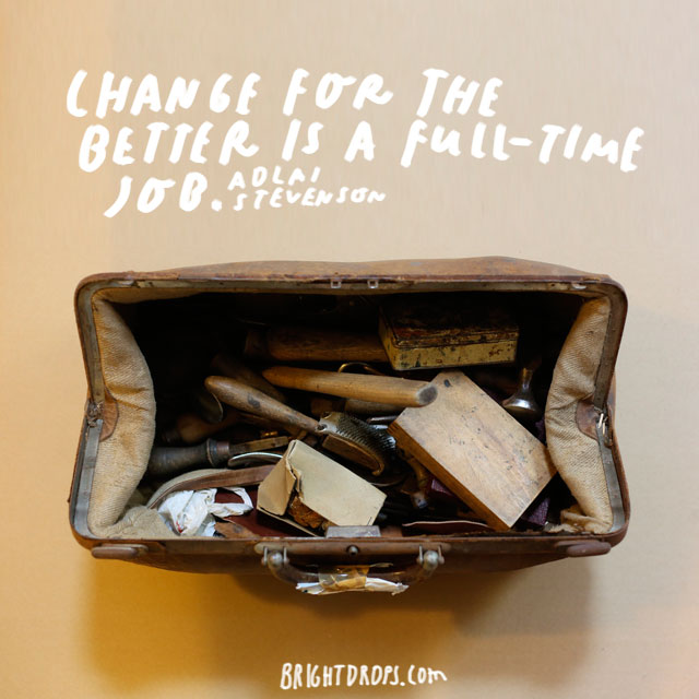 """Change for the better is a full-time job."" - Adlai Stevenson"