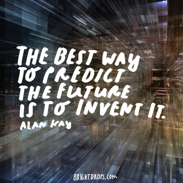 """The best way to predict the future is to invent it."" - Alan Kay"