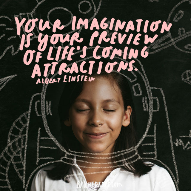 """Your imagination is your preview of life's coming attractions."" - Albert Einstein"