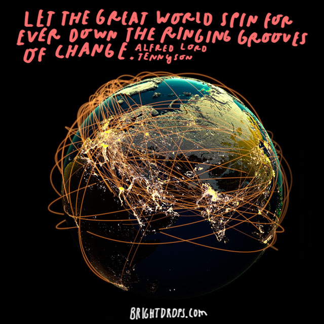 """Let the great world spin forever down the ringing grooves of change."" - Alfred Lord Tennyson"