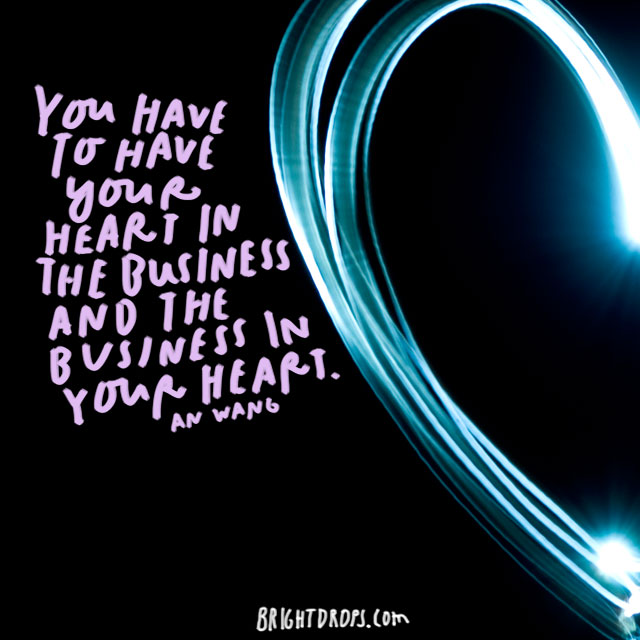 """You have to have your heart in the business and the business in your heart."" - An Wang"