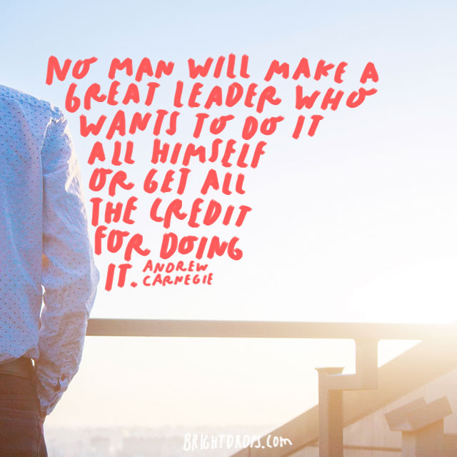 """No man will make a great leader who wants to do it all himself or get all the credit for doing it."" - Andrew Carnegie"