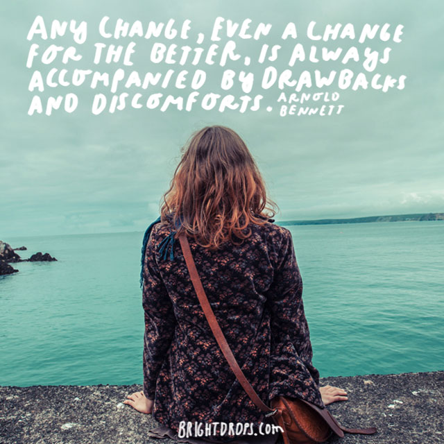 """Any change, even a change for the better, is always accompanied by drawbacks and discomforts."" - Arnold Bennett"