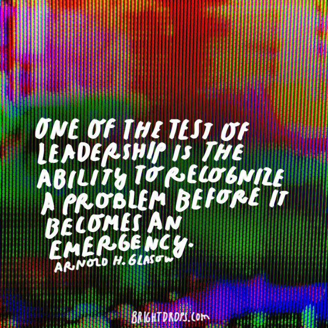 """One of the tests of leadership is the ability to recognize a problem before it becomes an emergency."" - Arnold H. Glasow"