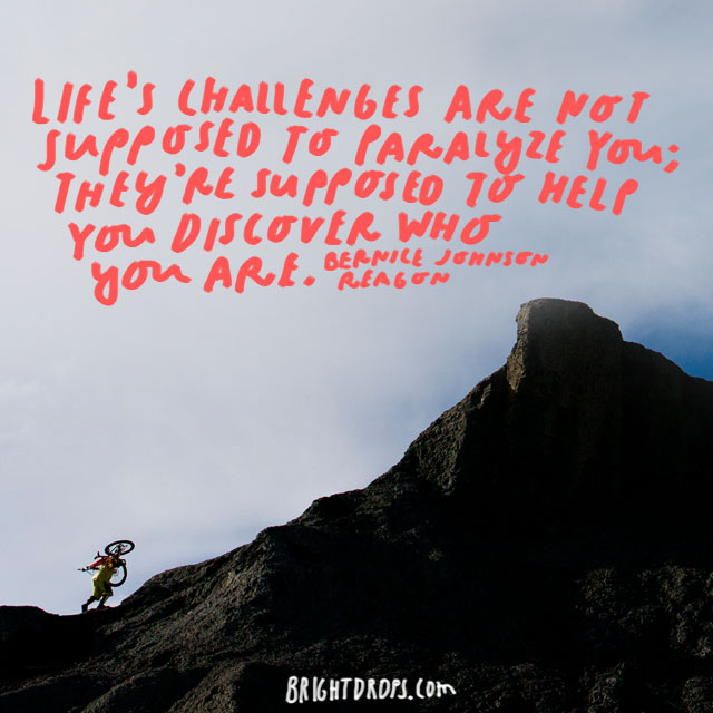"""Life's challenges are not supposed to paralyze you; they're supposed to help you discover who you are."" - Bernice Johnson Reagon"