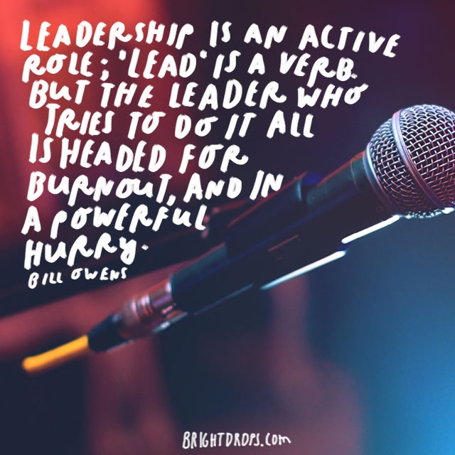 """Leadership is an active role; 'lead' is a verb. But the leader who tries to do it all is headed for burnout, and in a powerful hurry."" - Bill Owens"