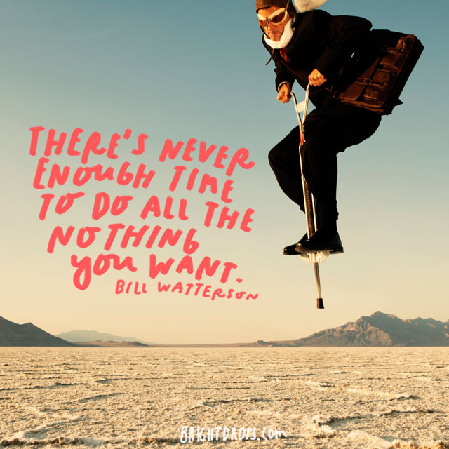 """There's never enough time to do all the nothing you want."" - Bill Watterson"