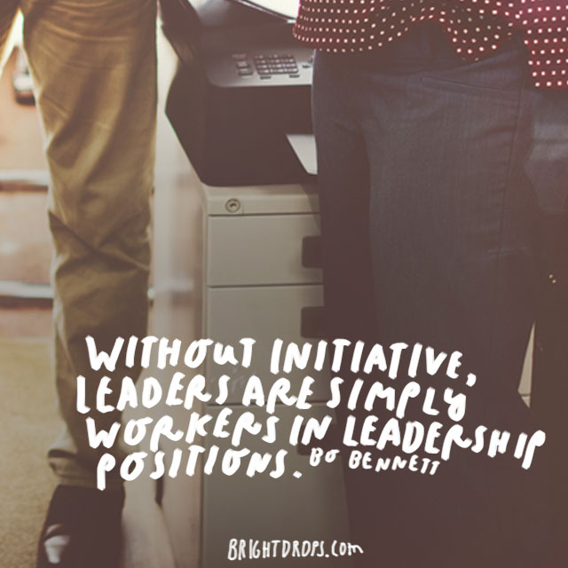 """Without initiative, leaders are simply workers in leadership positions."" - Bo Bennett"