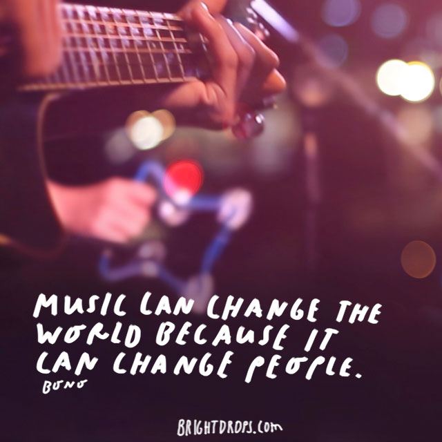 """Music can change the world because it can change people."" - Bono"