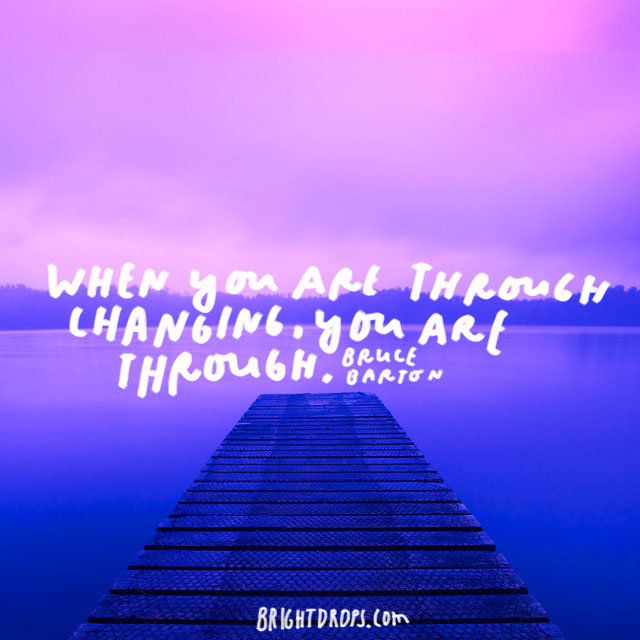 """When you are through changing, you are through."" - Bruce Barton"