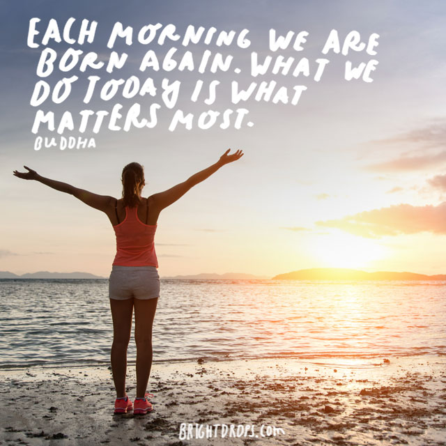 """Each morning we are born again. What we do today is what matters most."" - Buddha"