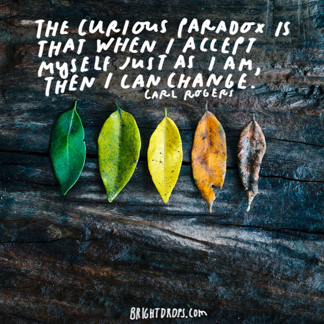 """The curious paradox is that when I accept myself just as I am, then I can change."" - Carl Rogers"