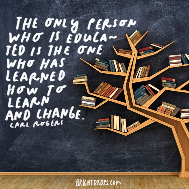 """The only person who is educated is the one who has learned how to learn and change."" - Carl Rogers"
