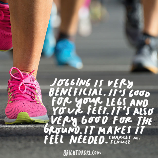 """Jogging is very beneficial. It's good for your legs and your feet. It's also very good for the ground. It makes it feel needed."" - Charles M. Schulz"