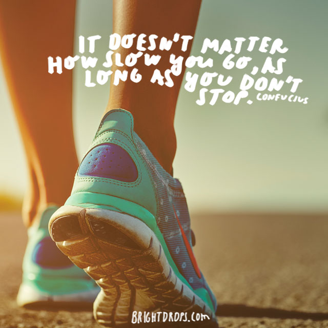"""It doesn't matter how slow you go, as long as you don't stop."" – Confucius"