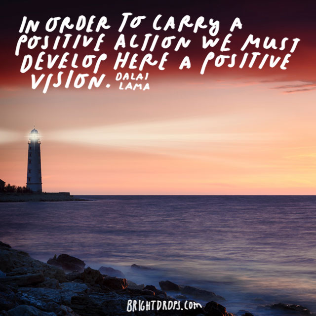 """In order to carry a positive action we must develop here a positive vision."" - Dalai Lama"