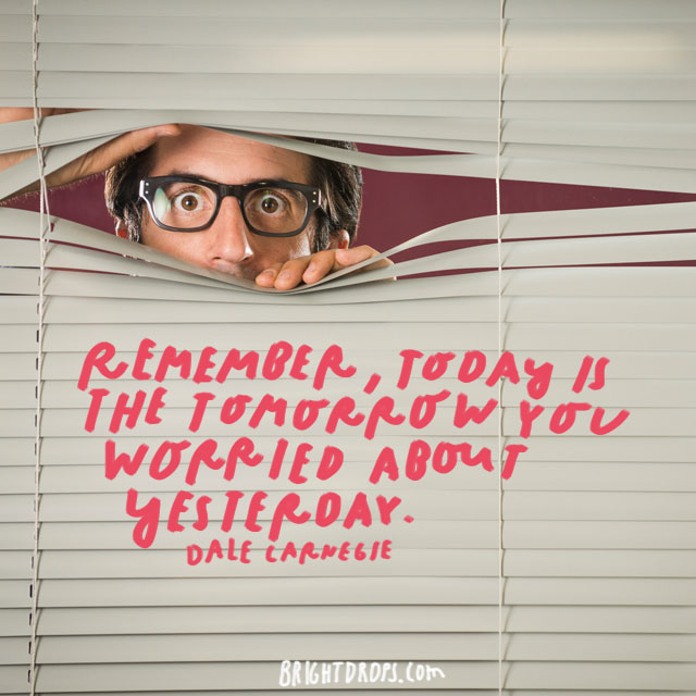 """Remember, today is the tomorrow you worried about yesterday."" - Dale Carnegie"